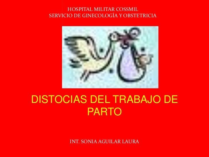 HOSPITAL MILITAR COSSMIL<br />SERVICIO DE GINECOLOGÍA Y OBSTETRICIA<br />DISTOCIAS DEL TRABAJO DE PARTO<br />INT. SONIA AG...