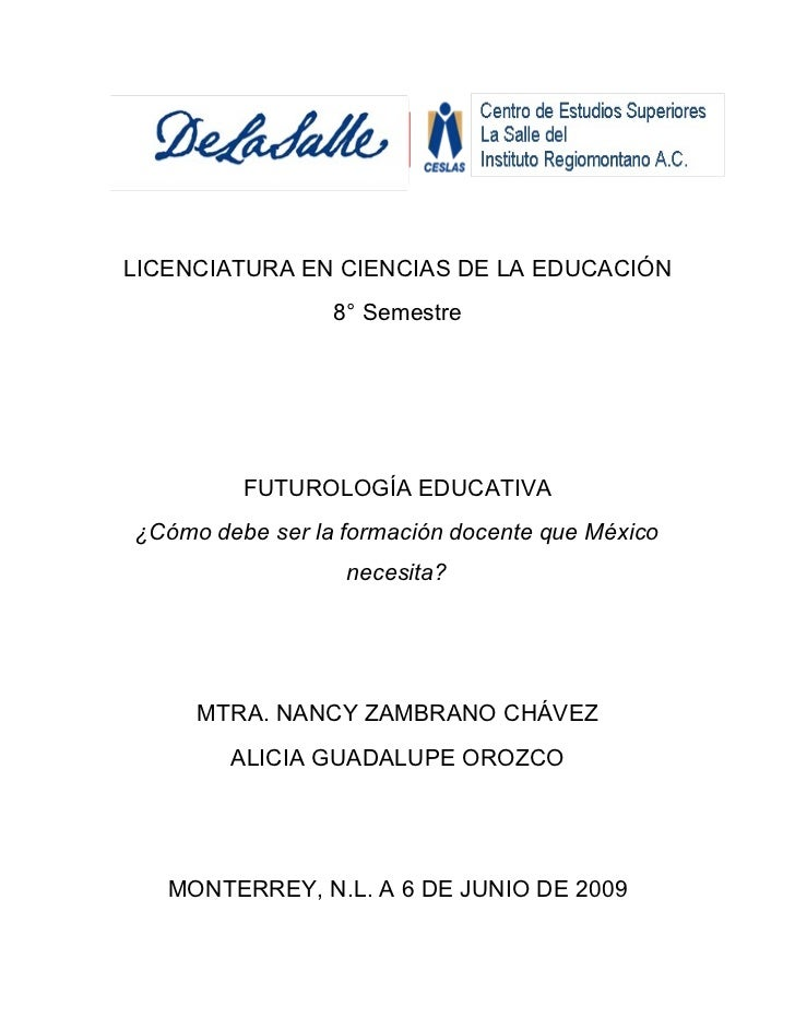 LICENCIATURA EN CIENCIAS DE LA EDUCACIÓN                  8° Semestre              FUTUROLOGÍA EDUCATIVA ¿Cómo debe ser la...