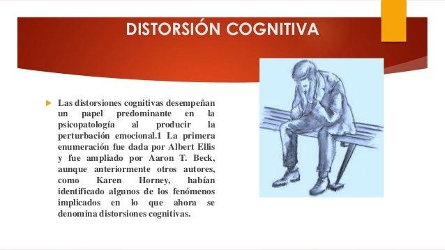 DISTORSIÓN COGNITIVA  Las distorsiones cognitivas desempeñan un papel predominante en la psicopatología al producir la pe...