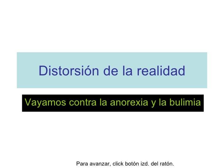 Distorsión de la realidad Vayamos contra la anorexia y la bulimia Para avanzar, click botón izd. del ratón.