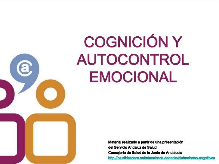 COGNICIÓN YAUTOCONTROL EMOCIONAL   Material realizado a partir de una presentación   del Servicio Andaluz de Salud   Conse...