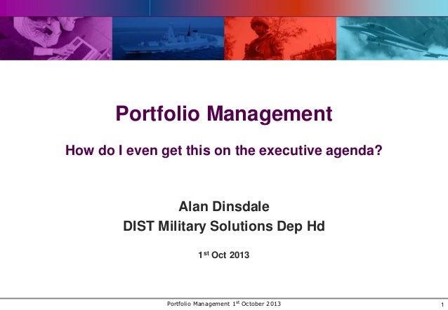 Portfolio Management How do I even get this on the executive agenda?  Alan Dinsdale DIST Military Solutions Dep Hd 1st Oct...