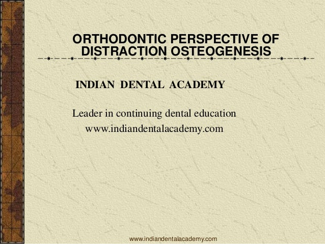 ORTHODONTIC PERSPECTIVE OF DISTRACTION OSTEOGENESIS INDIAN DENTAL ACADEMY Leader in continuing dental education www.indian...