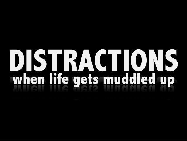 DISTRACTIONSwhen life gets muddled up