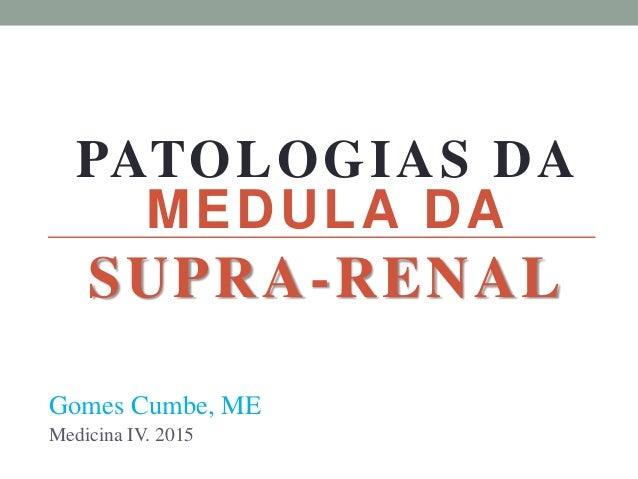MEDULA DA SUPRA-RENAL Gomes Cumbe, ME Medicina IV. 2015 PATOLOGIAS DA