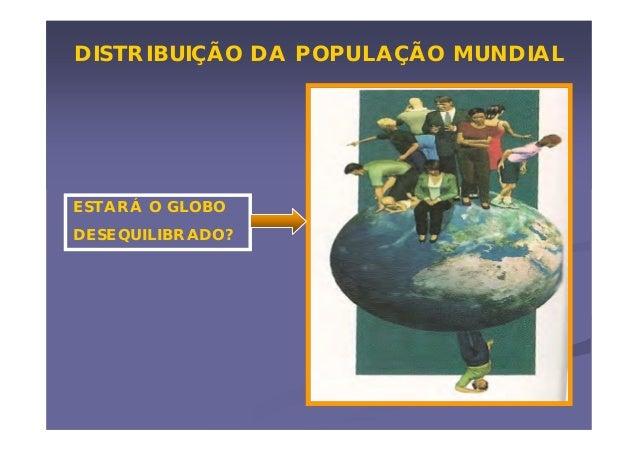 DISTRIBUIÇÃO DA POPULAÇÃO MUNDIAL  ESTARÁ O GLOBO DESEQUILIBRADO?