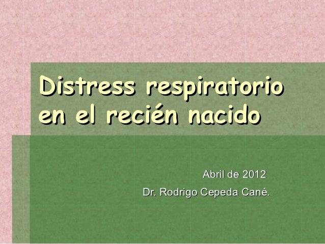 Distress respiratorioen el recién nacido                   Abril de 2012        Dr. Rodrigo Cepeda Cané.