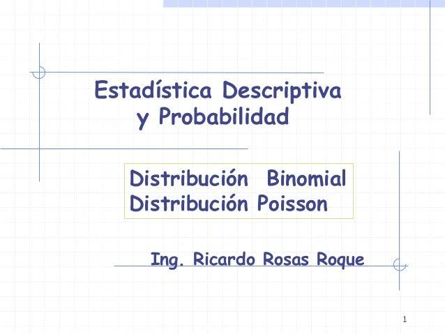 1 Estadística Descriptiva y Probabilidad Ing. Ricardo Rosas Roque Distribución Binomial Distribución Poisson