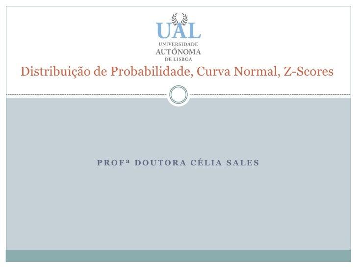 Distribuição de Probabilidade, Curva Normal, Z-Scores                 PROFª DOUTORA CÉLIA SALES