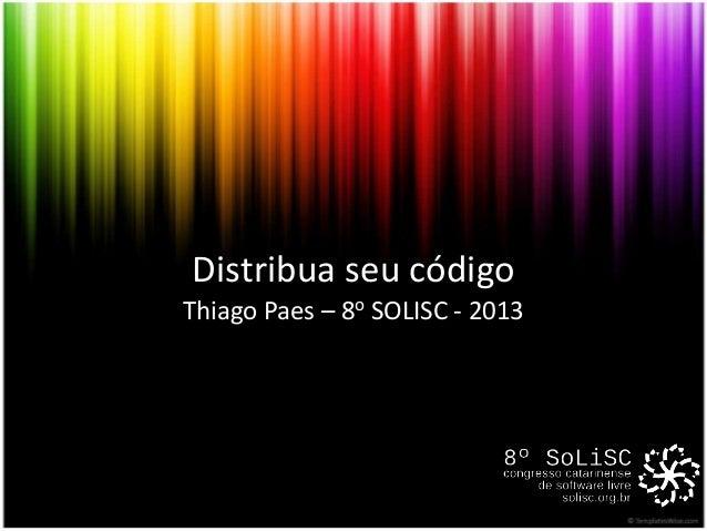 Distribua seu código Thiago Paes – 8o SOLISC - 2013