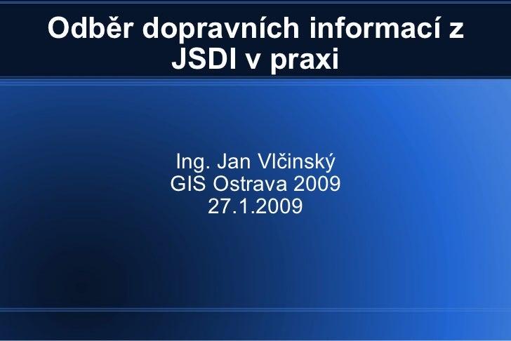 Odběr dopravních informací z JSDI v praxi Ing. Jan Vlčinský GIS Ostrava 2009 27.1.2009
