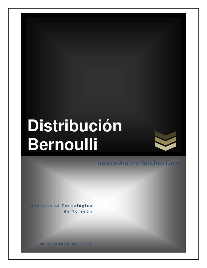 DistribuciónBernoulli                          Jessica Aurora Sánchez CaroUniversidad Tecnológica             de Torreón  ...