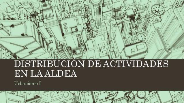 DISTRIBUCIÓN DE ACTIVIDADES EN LA ALDEA Urbanismo I