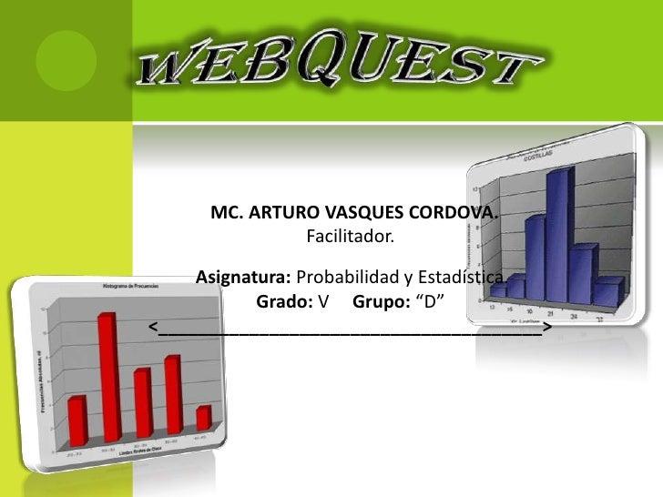 WEBQUEST<br />MC. ARTURO VASQUES CORDOVA.                                              Facilitador. <br />Asignatura: Prob...
