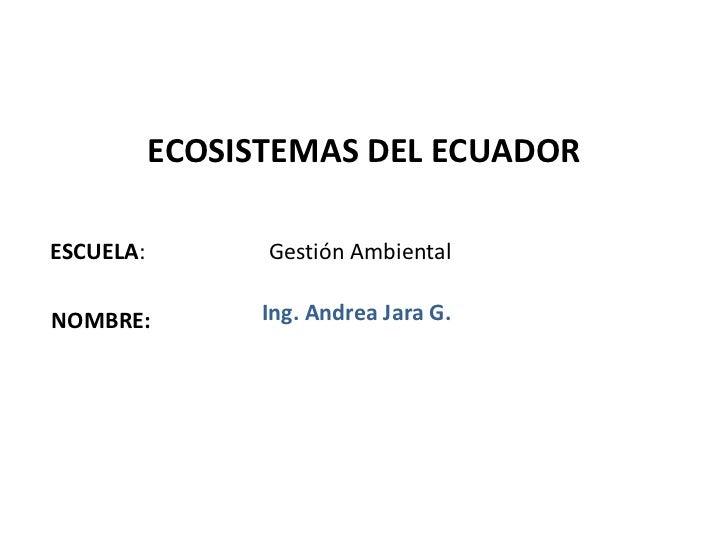 ECOSISTEMAS DEL ECUADORESCUELA:         Gestión AmbientalNOMBRE:          Ing. Andrea Jara G.                             ...