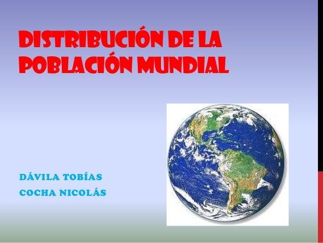 DISTRIBUCIÓN DE LA POBLACIÓN MUNDIAL DÁVILA TOBÍAS COCHA NICOLÁS