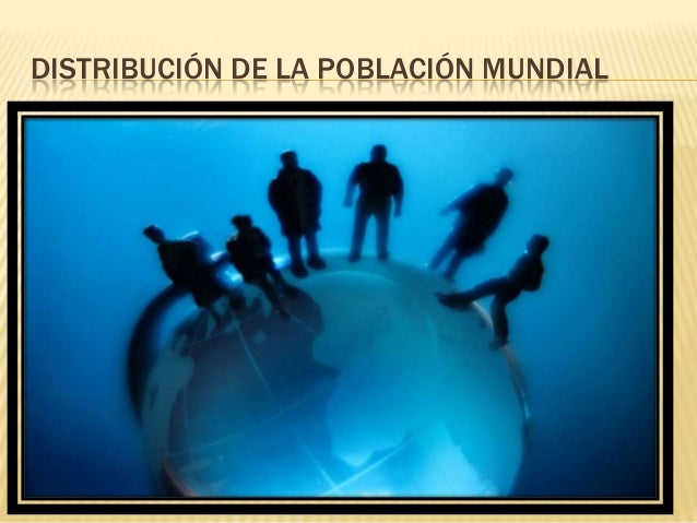 DISTRIBUCIÓN DE LA POBLACIÓN MUNDIAL