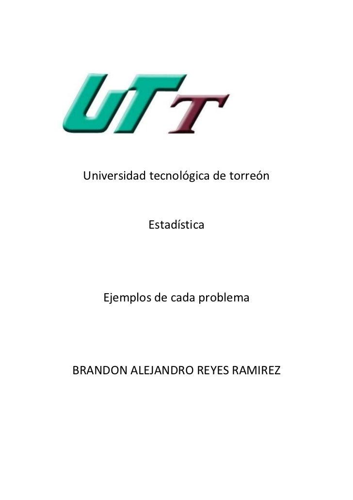 Universidad tecnológica de torreón            Estadística    Ejemplos de cada problemaBRANDON ALEJANDRO REYES RAMIREZ