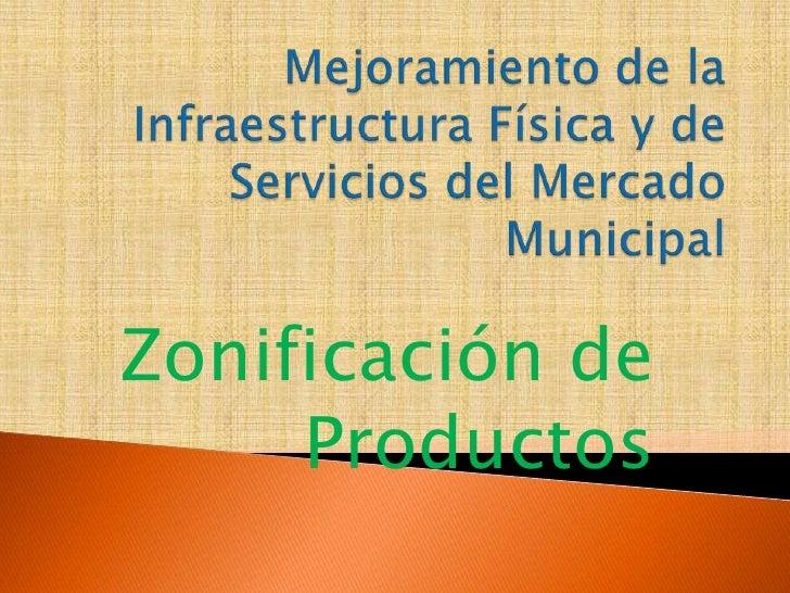 Mejoramiento de la Infraestructura Física y de Servicios del Mercado Municipal<br />Zonificación de Productos<br />