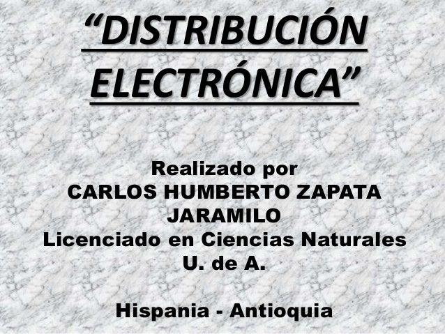 """""""DISTRIBUCIÓN ELECTRÓNICA"""" Realizado por CARLOS HUMBERTO ZAPATA JARAMILO Licenciado en Ciencias Naturales U. de A. Hispani..."""