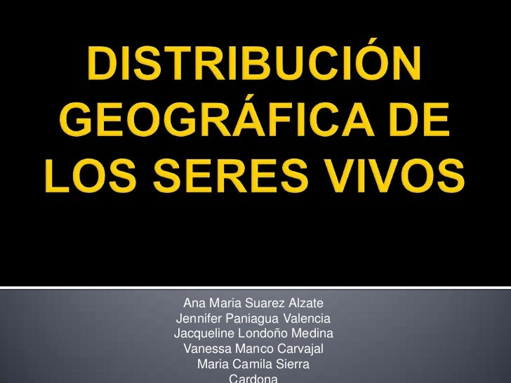 DISTRIBUCIÓN GEOGRÁFICA DE LOS SERES VIVOS<br />Ana Maria Suarez Alzate<br />Jennifer Paniagua ValenciaJacqueline Londoño ...