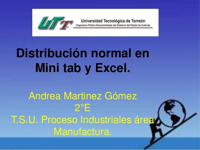Distribución normal en Mini tab y Excel. Andrea Martinez Gómez 2°E T.S.U. Proceso Industriales área Manufactura.