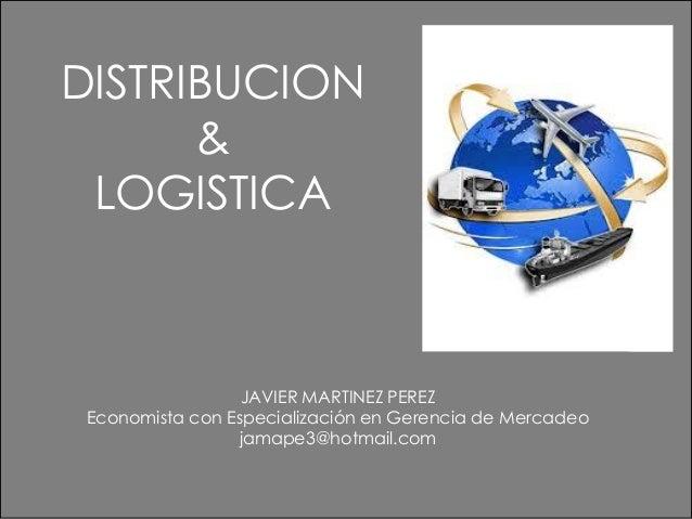 DISTRIBUCION & LOGISTICA JAVIER MARTINEZ PEREZ Economista con Especialización en Gerencia de Mercadeo jamape3@hotmail.com