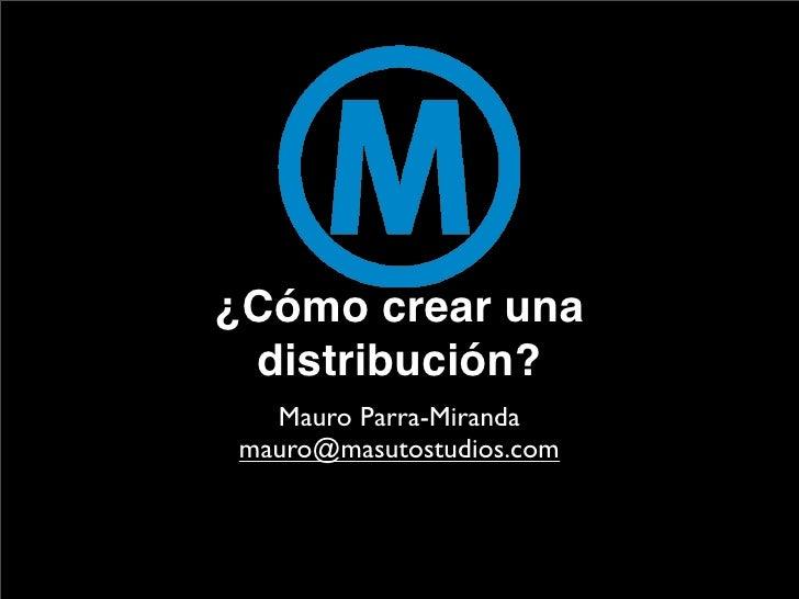 ¿Cómo crear una  distribución?   Mauro Parra-Miranda mauro@masutostudios.com