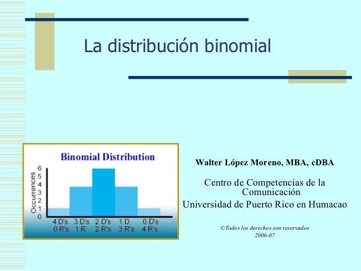 La distribución binomial                   Walter López Moreno, MBA, cDBA                  Centro de Competencias de la   ...
