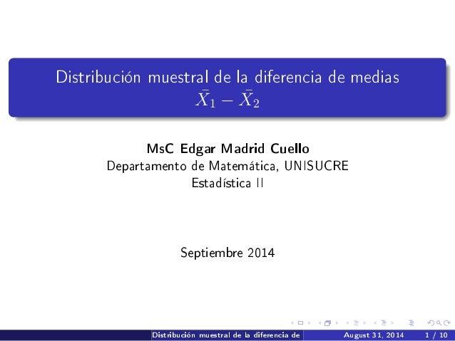 Distribución muestral de la diferencia de medias ¯X1 − ¯X2 MsC Edgar Madrid Cuello Departamento de Matemática, UNISUCRE Es...