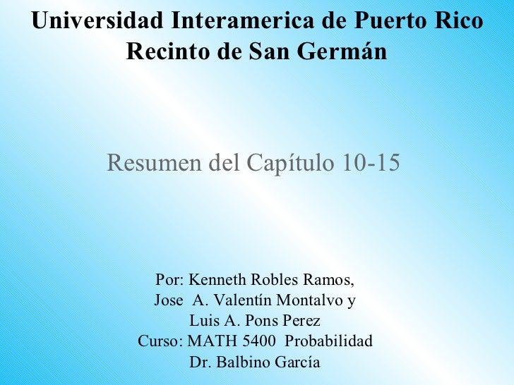 Resumen del Capítulo 10-15  Universidad Interamerica de Puerto Rico Recinto de San Germán Por: Kenneth Robles Ramos, Jose ...