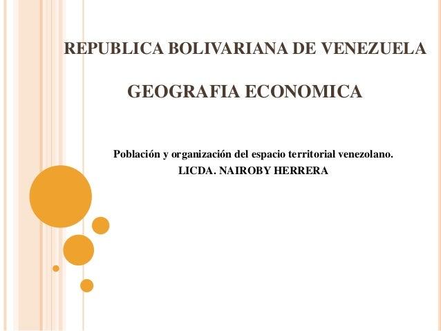 REPUBLICA BOLIVARIANA DE VENEZUELA GEOGRAFIA ECONOMICA Población y organización del espacio territorial venezolano. LICDA....