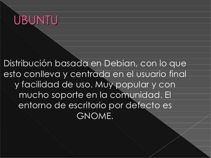 UBUNTU Distribución basada en Debian , con lo que esto conlleva y centrada en el usuario final y facilidad de uso. Muy pop...