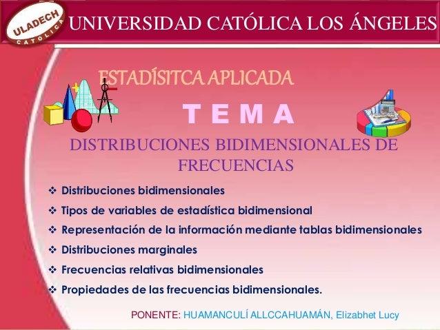UNIVERSIDAD CATÓLICA LOS ÁNGELES T E M A DISTRIBUCIONES BIDIMENSIONALES DE FRECUENCIAS PONENTE: HUAMANCULÍ ALLCCAHUAMÁN, E...