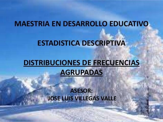 MAESTRIA EN DESARROLLO EDUCATIVO     ESTADISTICA DESCRIPTIVA  DISTRIBUCIONES DE FRECUENCIAS           AGRUPADAS           ...