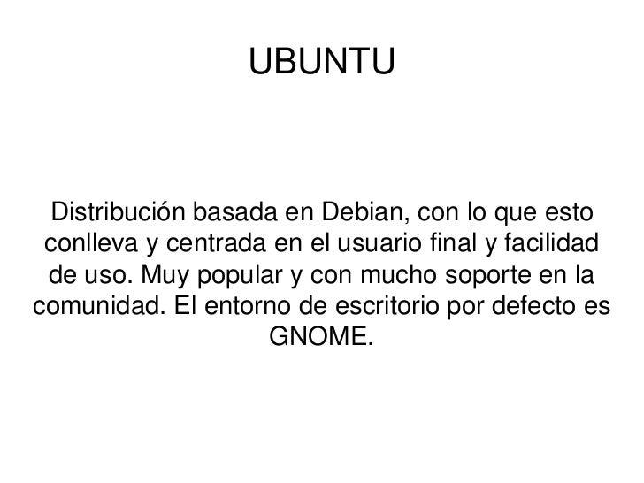 UBUNTU Distribución basada en Debian, con lo que esto conlleva y centrada en el usuario final y facilidad de uso. Muy popu...