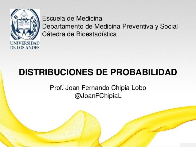 Escuela de Medicina Departamento de Medicina Preventiva y Social Cátedra de Bioestadística DISTRIBUCIONES DE PROBABILIDAD ...