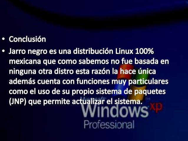 s Conclusión  ° Jarro negro es una distribución Linux 100% mexicana que como sabemos no fue basada en ninguna otra distro ...