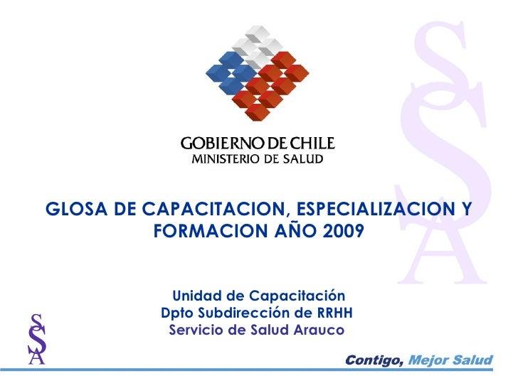 GLOSA DE CAPACITACION, ESPECIALIZACION Y FORMACION AÑO 2009 Unidad de Capacitación Dpto Subdirección de RRHH  Servicio de ...