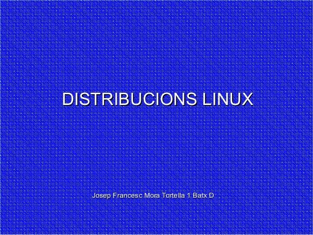 DISTRIBUCIONS LINUX  Josep Francesc Mora Tortella 1 Batx D