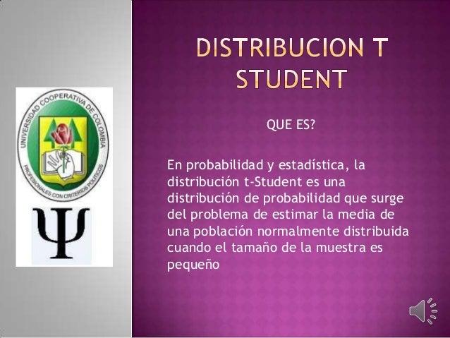 QUE ES? En probabilidad y estadística, la distribución t-Student es una distribución de probabilidad que surge del problem...