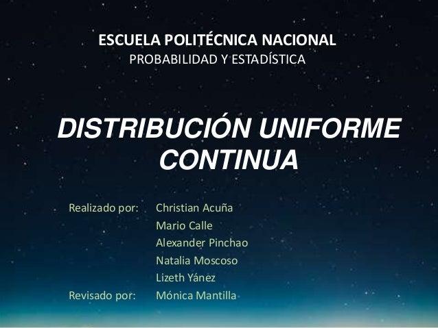 DISTRIBUCIÓN UNIFORME CONTINUA Realizado por: Christian Acuña Mario Calle Alexander Pinchao Natalia Moscoso Lizeth Yánez R...