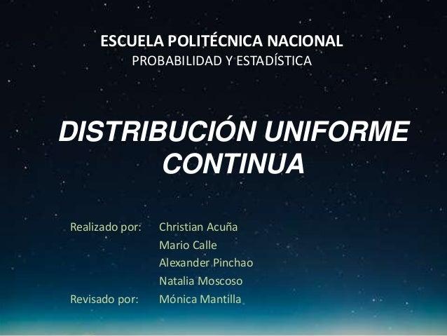 DISTRIBUCIÓN UNIFORME CONTINUA Realizado por: Christian Acuña Mario Calle Alexander Pinchao Natalia Moscoso Revisado por: ...