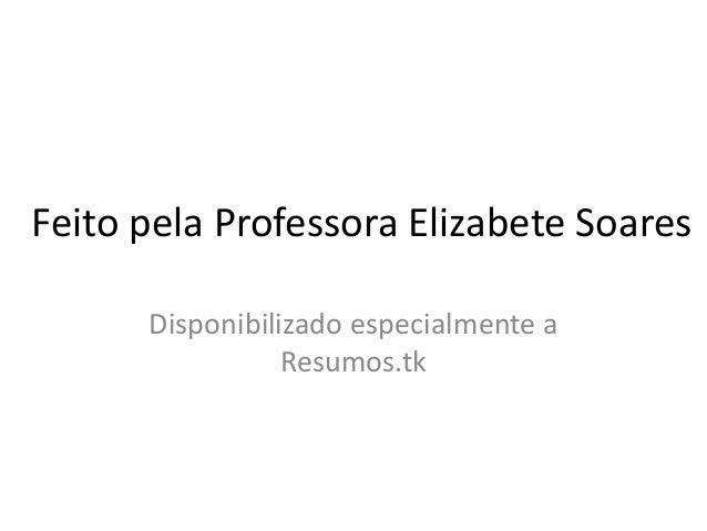 Feito pela Professora Elizabete Soares Disponibilizado especialmente a Resumos.tk