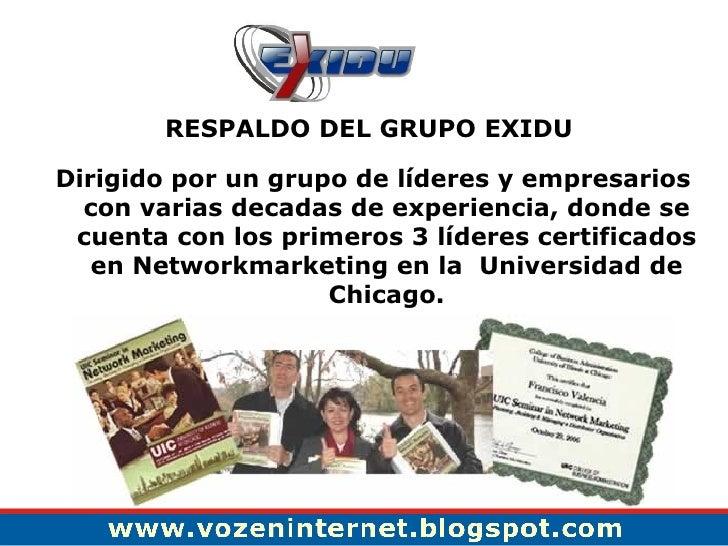 <ul><li>RESPALDO DEL GRUPO EXIDU  </li></ul><ul><li>Dirigido por un grupo de líderes y empresarios con varias decadas de e...
