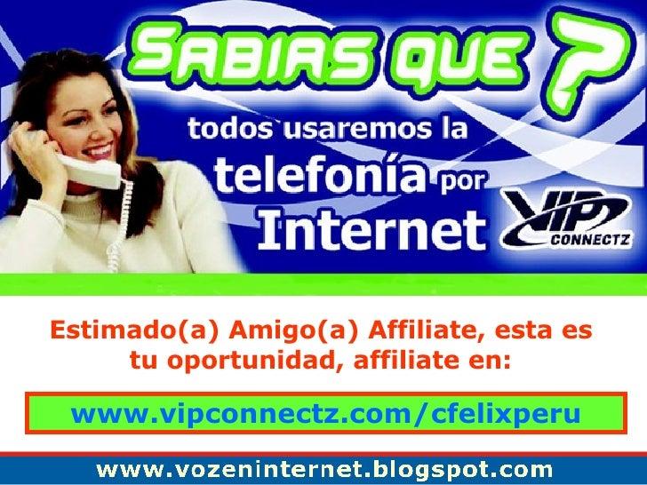 Estimado(a) Amigo(a) Affiliate, esta es tu oportunidad, affiliate en: www.vipconnectz.com/cfelixperu