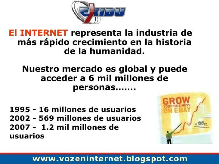 <ul><li>El INTERNET  representa la industria de más rápido crecimiento en la historia de la humanidad. </li></ul><ul><li>N...