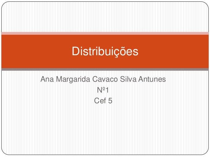 DistribuiçõesAna Margarida Cavaco Silva Antunes               Nº1              Cef 5