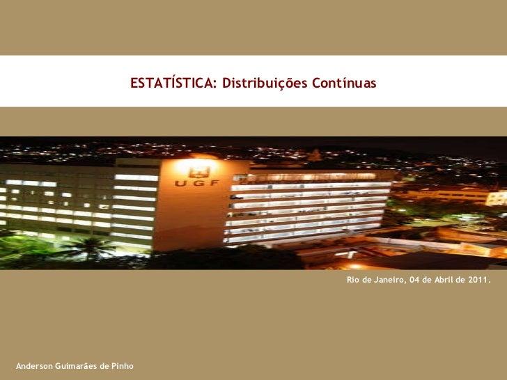 Rio de Janeiro, 04 de Abril de 2011. ESTATÍSTICA: Distribuições Contínuas Anderson Guimarães de Pinho