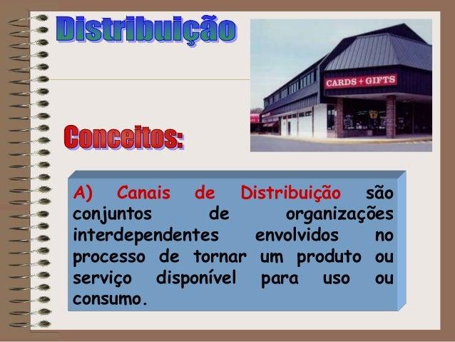 A) Canais de Distribuição são conjuntos de organizações interdependentes envolvidos no processo de tornar um produto ou se...